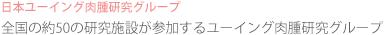 日本ユーイング肉腫研究グループ 全国の約50の研究施設が参加するユーイング肉腫研究グループ